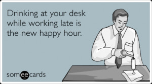 ... Ecard: Drinking at your desk while working late is the new happy hour