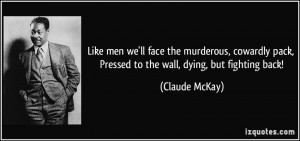 ... pack, Pressed to the wall, dying, but fighting back! - Claude McKay