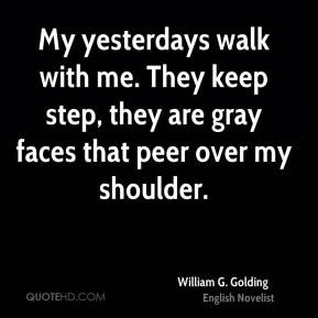William G. Golding - My yesterdays walk with me. They keep step, they ...