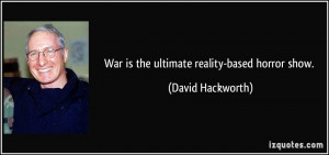War is the ultimate reality-based horror show. - David Hackworth