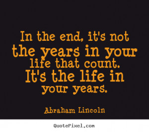in-the-end-its-not-the-years-in-your-life-that-count-its-the-life-in ...
