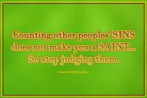 ... other peoples' sins does not make us a saint. So, stop judging them