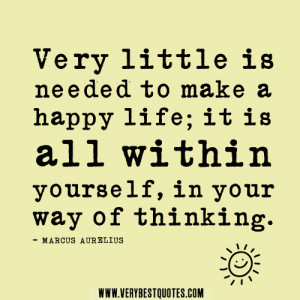 Very little is needed to make a happy life; it is all within yourself ...