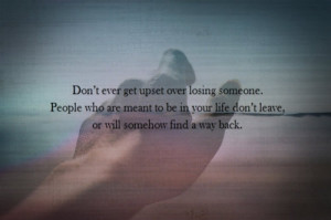 Don't ever get upset over losing someone. People who are meant to be ...