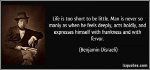 Life is too short to be little. Man is never so manly as when he feels ...