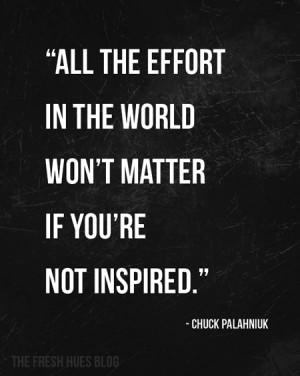 All the effort in the world won't matter if you're not inspired.
