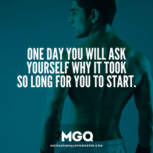 One day you will ask yourself why it took so long for you to start.