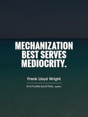 Mechanization best serves mediocrity. Picture Quote #1