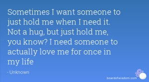 Want You To Hold Me Quotes ~ Sometimes I want someone to just hold me ...