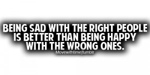 Being sad with the right people is better than being happy with the ...