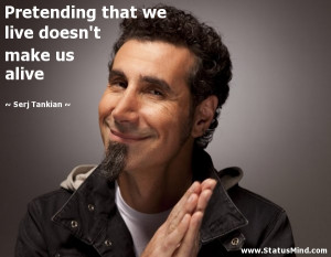 ... we live doesn't make us alive - Serj Tankian Quotes - StatusMind.com