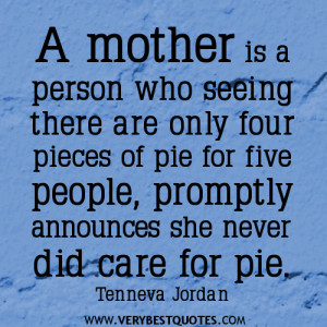 mother is a person who seeing there are only four pieces of pie for ...
