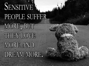 Sensitive people suffer more, but they love more and dream more.