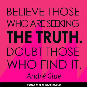 ... quotes - Believe those who are seeking the truth. Doubt those who find