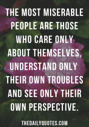 The most miserable people are those who care only about themselves ...