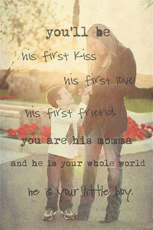 be his first kiss His first love His first friend You are his Mother ...