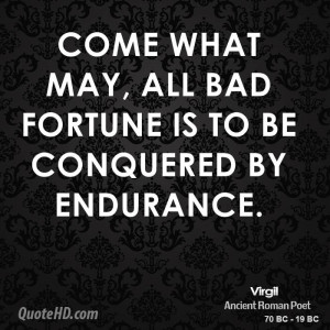 Come what may, all bad fortune is to be conquered by endurance.