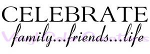 CELEBRATE family...friends...life