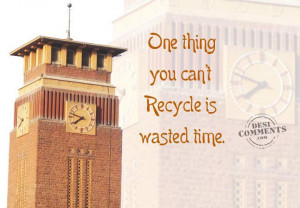One thing you can't recycle is wasted time