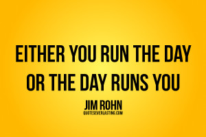 Either you run the day or the day runs you Jim Rohn quote