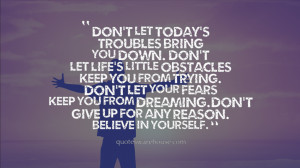 troubles Bring you down. Don't let life's little obstacles Keep you ...