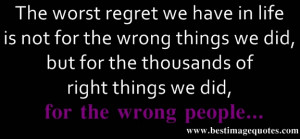 Quote: The worst regret we have in life is not for the wrong things we ...