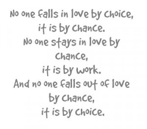 ... work and no one falls out of love by chance it is by choice love