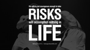 He who is not courageous enough to take risks will accomplish nothing ...