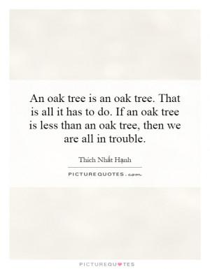 An oak tree is an oak tree That is all it has to do If an oak tree