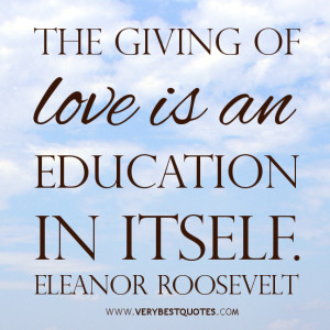The giving of love is an education in itself. Eleanor Roosevelt