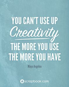 You can't use up creativity. The more you use the more you have ...
