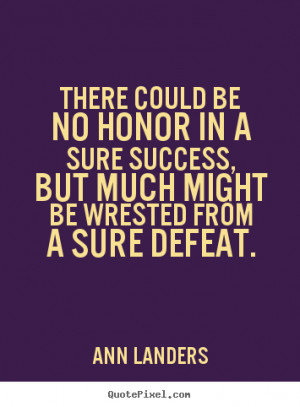 Success quote - There could be no honor in a sure success, but..