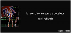 never choose to turn the clock back. - Geri Halliwell
