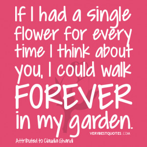 ... for every time I think about you, I could walk forever in my garden