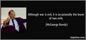 Although war is evil, it is occasionally the lesser of two evils ...