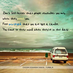 Don't feel bitter that people remember you only when they need you ...
