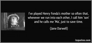 ve played Henry Fonda's mother so often that, whenever we run into ...