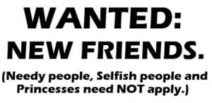 Wanted New Friends, Needy People, Selfish People And Princesses Need ...