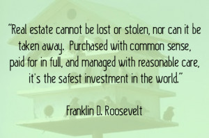 ... real estate. Roosevelt stressed how important and safe property was as