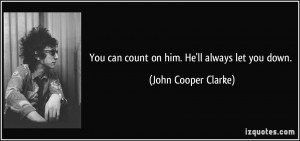 You can count on him. He'll always let you down. - John Cooper Clarke