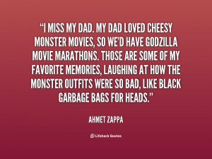 miss my Dad. My Dad loved cheesy monster movies, so we'd have ...