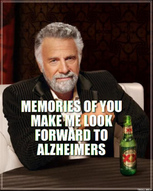 MEMORIES OF YOU MAKE ME LOOK FORWARD TO ALZHEIMERS