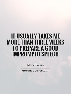 ... than three weeks to prepare a good impromptu speech Picture Quote #1
