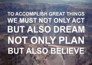 To accomplish great things we must not only act but also dream not ...