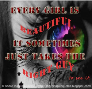 Every girl is BEAUTIFUL, It sometimes just takes the right guy to see ...