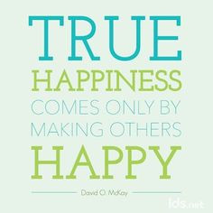 ... making others happy - David O. McKay #Happy #LDS #ShareGoodness More