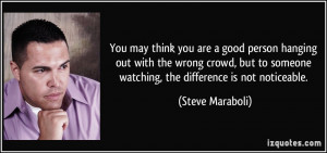 you are a good person hanging out with the wrong crowd, but to someone ...