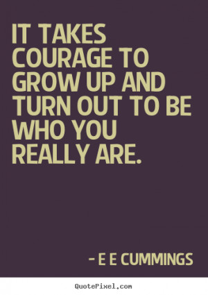 ... - It takes courage to grow up and turn out to be who you really are