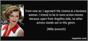 From now on, I approach the cinema as a business woman. I intend to be ...