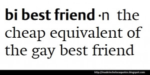 ... Bi best friend. It's the cheap equivalent of the gay best friend